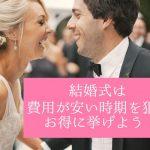 結婚式は費用が安い時期を狙ってお得に挙げよう!