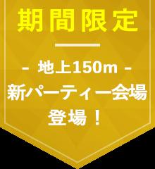 期間限定 地上150m 新パーティー会場登場!