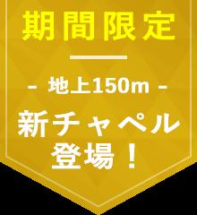 期間限定 地上150m 新チャペル登場!